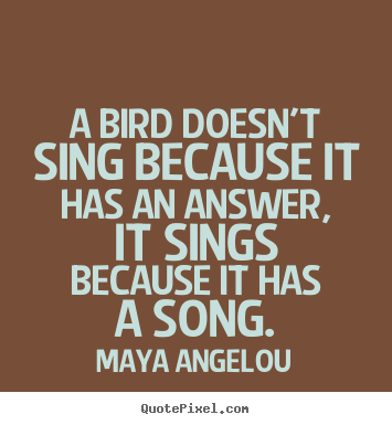 A bird doesn't sing because it has an answer, it sings.. Maya Angelou best life quotes