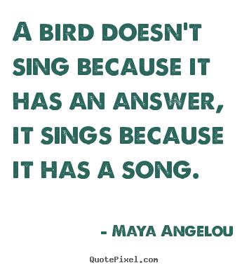 A bird doesn't sing because it has an answer, it sings because it has.. Maya Angelou greatest life quote