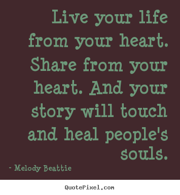 Quotes about life - Live your life from your heart. share from your heart. and your story..