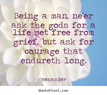 Quotes about life - Being a man, ne'er ask the gods for a life set free..