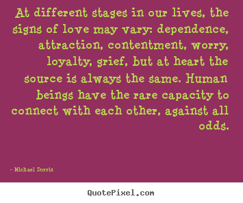 Life quotes - At different stages in our lives, the signs of love may..