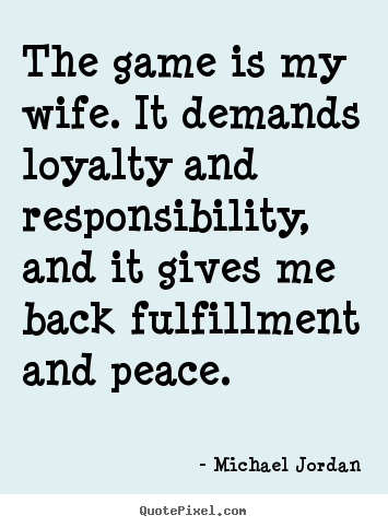 The game is my wife. it demands loyalty and responsibility,.. Michael Jordan good life quotes