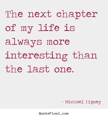 Attirant The Next Chapter Of My Life Is Always More Interesting Than.. Michael  Lipsey Life