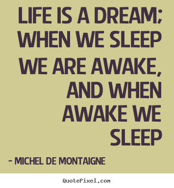 Life is a dream; when we sleep we are awake, and.. Michel De Montaigne greatest life quotes