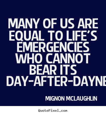Many of us are equal to life's emergencies who cannot bear.. Mignon McLaughlin  life quotes