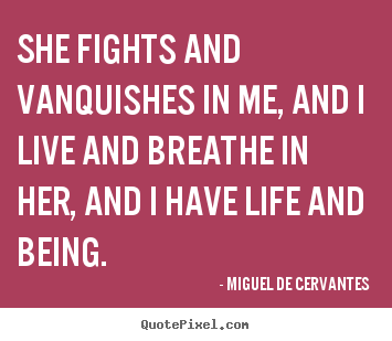 Life quotes - She fights and vanquishes in me, and i live and breathe..