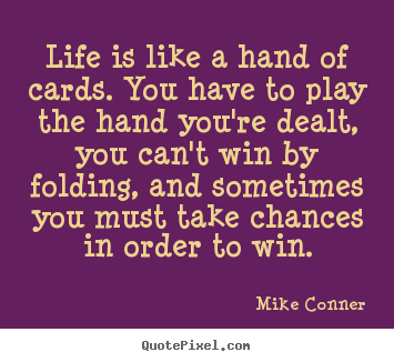 Mike Conner photo quotes - Life is like a hand of cards. you have to.. - Life sayings