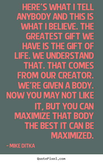 Life quotes - Here's what i tell anybody and this is what i believe. the greatest gift..