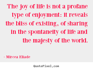 The joy of life is not a profane type of.. Mircea Eliade top life quotes