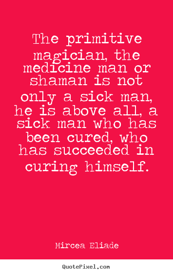 Life sayings - The primitive magician, the medicine man or shaman is not..