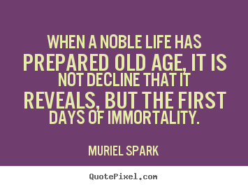 Make personalized photo quotes about life - When a noble life has prepared old age, it is not decline..