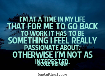 Nicole Kidman picture sayings - I'm at a time in my life that for me to go back to work it has to.. - Life quotes