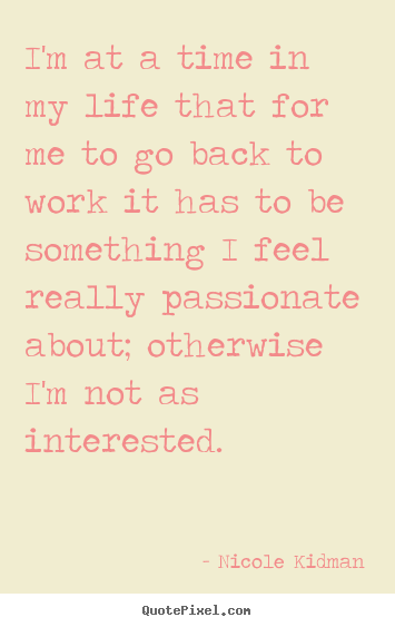 Nicole Kidman picture quotes - I'm at a time in my life that for me to go back to work.. - Life quote