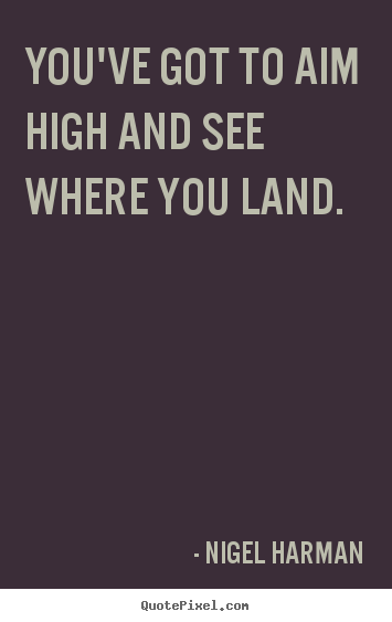 Nigel Harman picture quotes - You've got to aim high and see where you land. - Life quotes
