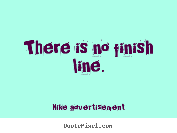 Nike Advertisement picture quotes - There is no finish line ...