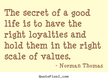 Norman Thomas picture quotes - The secret of a good life is to have the right loyalties and hold.. - Life quotes