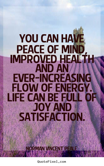 You can have peace of mind, improved health and an ever-increasing.. Norman Vincent Peale great life quotes