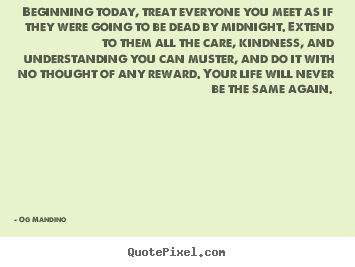Beginning today, treat everyone you meet as if they.. Og Mandino  life quote