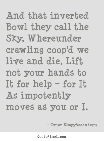 And that inverted bowl they call the sky, whereunder crawling coop'd.. Omar Khayyám top life sayings