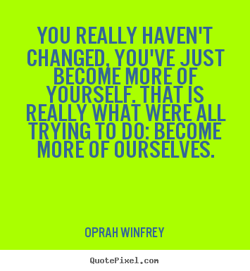 Life quotes - You really haven't changed, you've just become more of yourself...