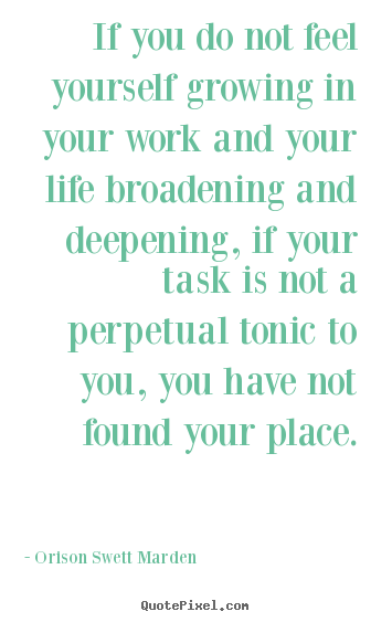 Quotes about life - If you do not feel yourself growing in your work and your life..