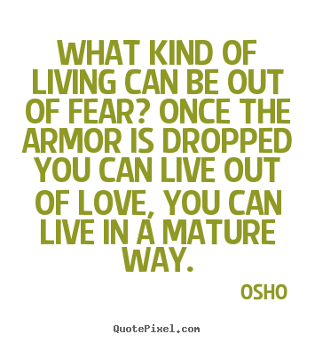 What kind of living can be out of fear? once the armor is.. Osho good life quotes