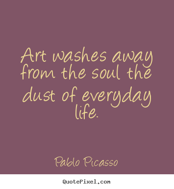 Life quotes - Art washes away from the soul the dust of..