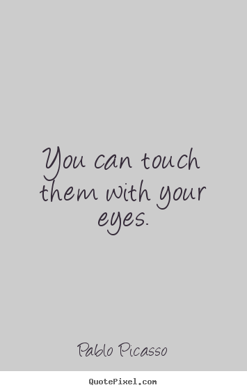 Life quote - You can touch them with your eyes.