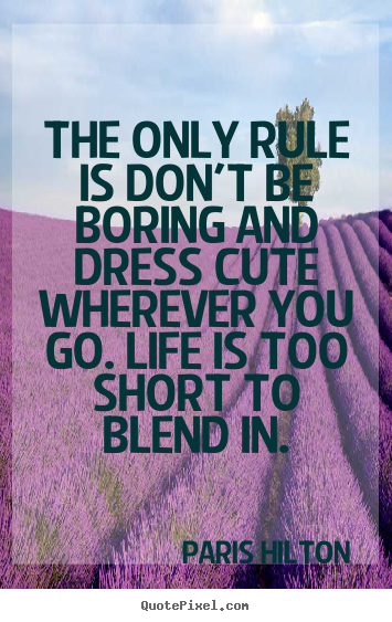 How to design picture quote about life - The only rule is don't be boring and dress cute wherever you go. life..