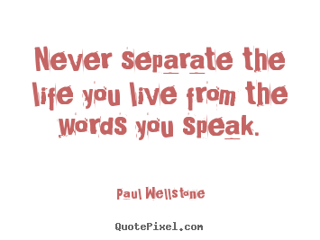 Never separate the life you live from the words you speak. Paul Wellstone famous life quotes