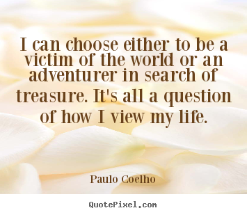 I can choose either to be a victim of the world or an.. Paulo Coelho  life quotes