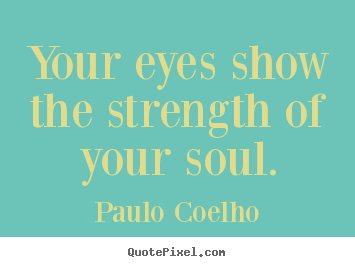 Your eyes show the strength of your soul. Paulo Coelho famous life quotes