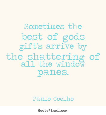 Quotes about life - Sometimes the best of gods gift's arrive by the shattering..