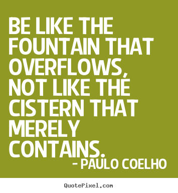Life quote - Be like the fountain that overflows, not like the..