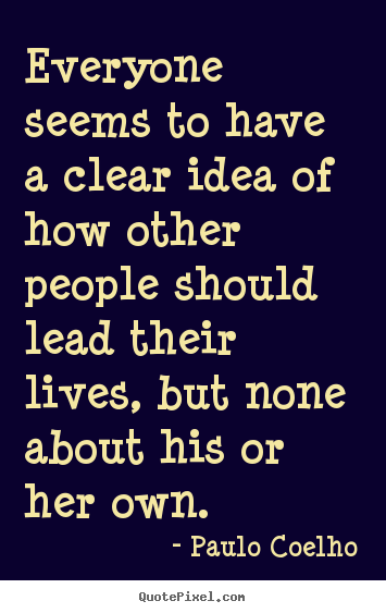Everyone seems to have a clear idea of how other.. Paulo Coelho great life sayings
