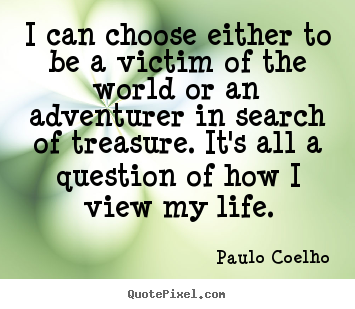 Life quotes - I can choose either to be a victim of the world or an adventurer in..
