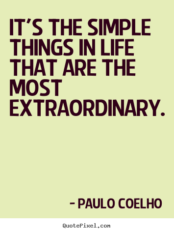 Life quotes - It's the simple things in life that are the most extraordinary.
