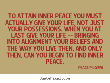 How to design picture quotes about life - To attain inner peace you must actually give your life, not..
