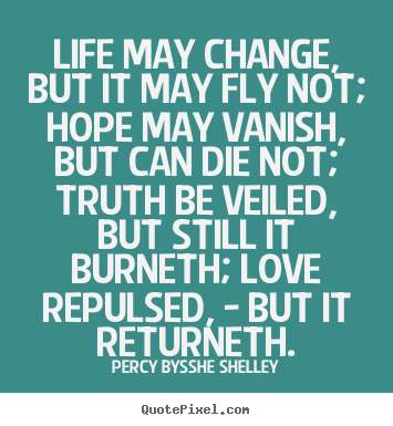 Quotes about life - Life may change, but it may fly not; hope may vanish, but can die..