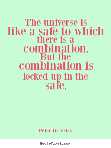 The universe is like a safe to which there is a combination. .. Peter De Vries great life quote