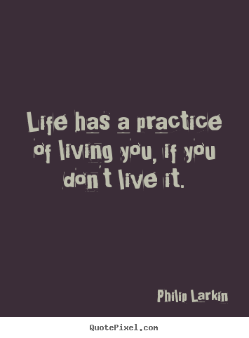 Quotes about life - Life has a practice of living you, if you don't live it.