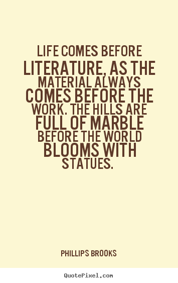 Phillips Brooks picture quotes - Life comes before literature, as the material.. - Life quotes