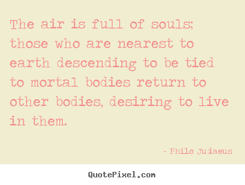 Life quotes - The air is full of souls; those who are nearest to earth descending..