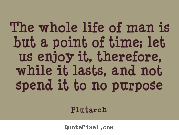 Plutarch picture quotes - The whole life of man is but a point of time; let us enjoy it,.. - Life sayings