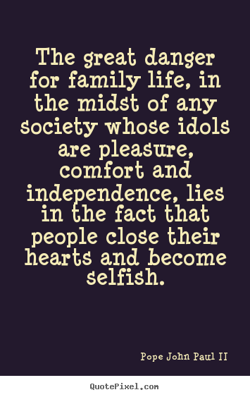 Quotes About Life   The Great Danger For Family Life, In The Midst Of Any