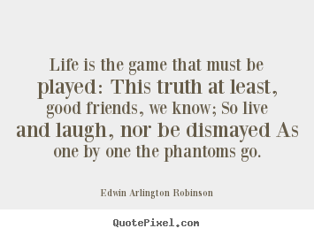 Life is the game that must be played: this.. Edwin Arlington Robinson  life quotes