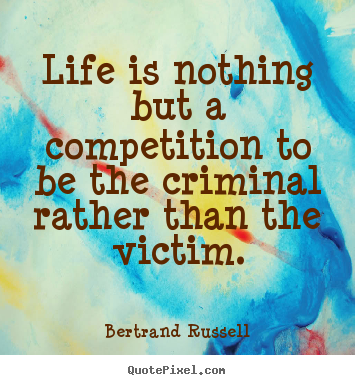 Quotes about life - Life is nothing but a competition to be the criminal..
