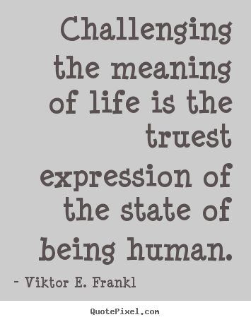 Design custom picture quote about life - Challenging the meaning of life is the truest expression of the state..