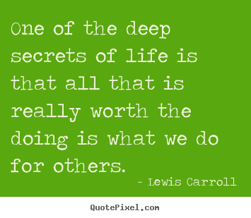 Life quotes - One of the deep secrets of life is that all that is really worth the..