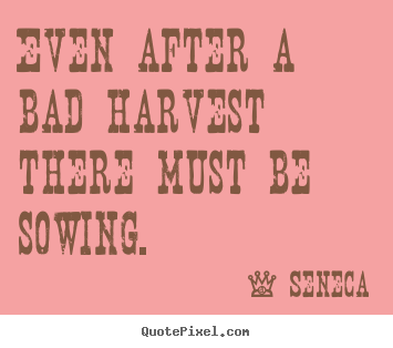 Life quotes - Even after a bad harvest there must be sowing.